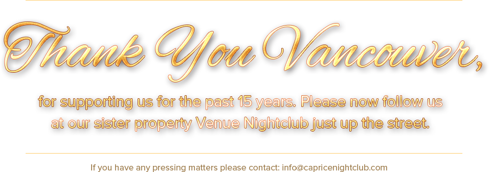 Thank You Vancouver, for supporting us for the past 15 years. Please now follow us at our sister property Venue Nightclub just up the street.